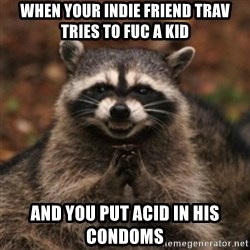 evil raccoon - When your indie friend trav tries to fuc a kid and you put acid in his CONDOMS