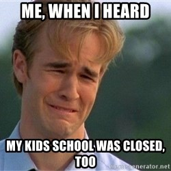 Crying Man - Me, when i heard My kids school was closed, too
