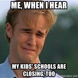 Crying Man - Me, when i hear My kids' schools are closing, too