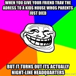 Trollface - When you give your friend trav the adress to a kids house whos parents just died But it turns out its actually NIGHT-LINE headquarters