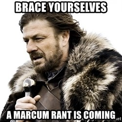 Brace yourself - Brace yourselves A marcum Rant is coming