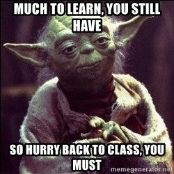 Advice Yoda - Much to learn, you still have So hurry back to class, you must