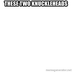 Blank Meme - these two knuckleheads