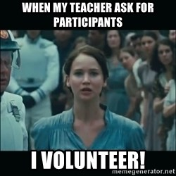 I volunteer as tribute Katniss - When my teacher ask for participants i volunteer!
