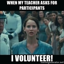 I volunteer as tribute Katniss - when my teacher asks for participants i volunteer!