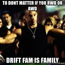 Dom Fast and Furious - To dont matter if you rwd or awd Drift fam is family