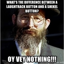 Like-A-Jew - what's the difference between a laughtrack button and a shekel button? oy vey nothing!!!