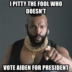 Mr T Fool - I PITTY THE FOOL WHO DOESN'T VOTE AIDEN FOR PRESIDENT