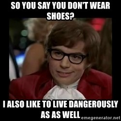 Dangerously Austin Powers - so you say you don't wear shoes? I also like to live dangerously as as well