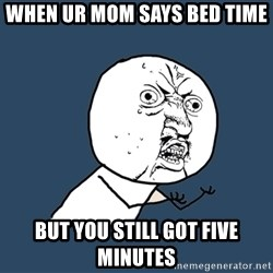 Y U No - When ur mom says bed time But you still got five minutes