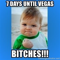 yes baby 2 - 7 days until Vegas Bitches!!!