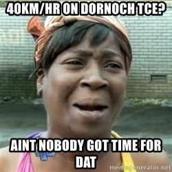 Ain't Nobody got time fo that - 40km/hr on dornoch tce? aint nobody got time for dat
