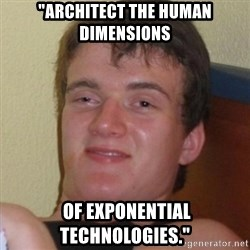 """Really highguy - """"Architect the human dimensions  of exponential technologies."""""""