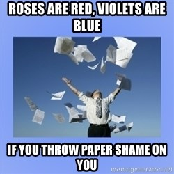 Throwing papers - rOSES ARE RED, VIOLETS ARE BLUE IF YOU THROW PAPER SHAME ON YOU