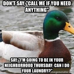 "Actual Advice Mallard 1 - don't say, ""call me if you need anything"" Say, ""i'm going to be in your neighborhood thursday; can i do your laundry?"""