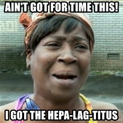 Ain't Nobody got time fo that - Ain't got for time this! I got the Hepa-Lag-titus