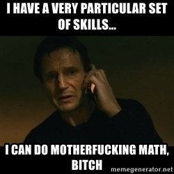 liam neeson taken - i have a very particular set of skills...  I can do motherfucking math, bitch