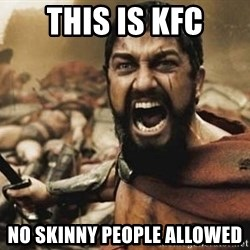 300 - This is KFC No skinny people allowed