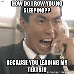 Chinese Factory Foreman - how do I row you no sleeping?? Recause you leading my texts!!!