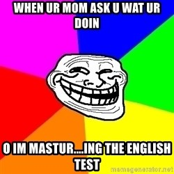 Trollface - when ur mom ask u wat ur doin O im mastur....ing the english test