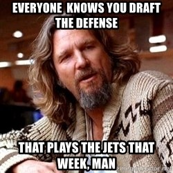 Big Lebowski - everyone  knows you draft the defense that plays the jets that week, man