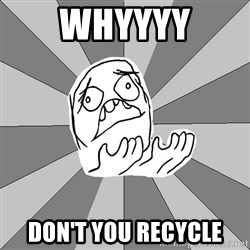Whyyy??? - WHYYYY don't you recycle