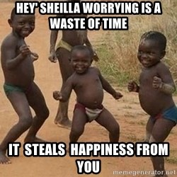Dancing african boy - hey' sheilla worrying is a waste of time it  steals  happiness from you