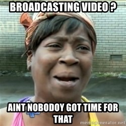 Ain't Nobody got time fo that - BROADCASTING VIDEO ? AINT NOBODOY GOT TIME FOR THAT