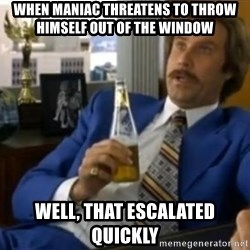 That escalated quickly-Ron Burgundy - WHen maniac threatens to throw himself out of the window well, that escalated quickly