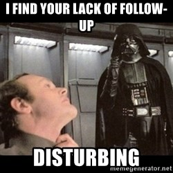 I find your lack of faith disturbing - I find your lack of follow-up Disturbing