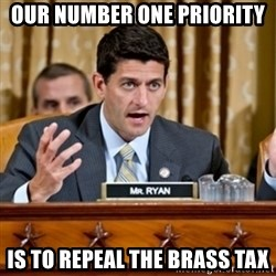 Paul Ryan Meme  - Our number one priority is to repeal the brass tax