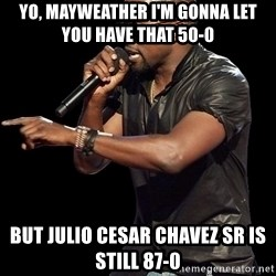 Kanye West - Yo, Mayweather I'm gonna let you have that 50-0 But julio Cesar chavez sr is still 87-0