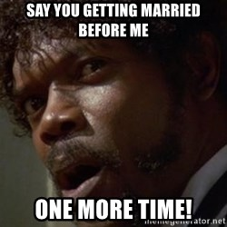 Angry Samuel L Jackson - say you getting married before me One more time!