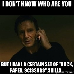 """liam neeson taken - i don't know who are you but i have a certain set of """"rock, paper, scissors"""" skills..."""
