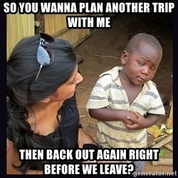 Skeptical third-world kid - So you wanna plan another trip with me Then back out again right before we leave?