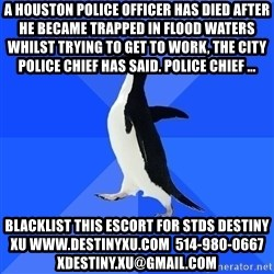 Socially Awkward Penguin - A Houston police officer has died after he became trapped in flood waters whilst trying to get to work, the city police chief has said. Police Chief ... blacklist this escort for stds destiny xu www.destinyxu.com  514-980-0667 xdestiny.xu@gmail.com