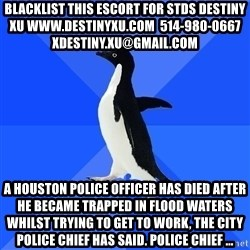 Socially Awkward Penguin - blacklist this escort for stds destiny xu www.destinyxu.com  514-980-0667 xdestiny.xu@gmail.com A Houston police officer has died after he became trapped in flood waters whilst trying to get to work, the city police chief has said. Police Chief ...
