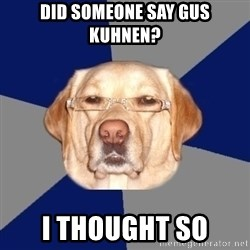 Racist Dawg - did someone say gus kuhnen? i thought so