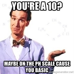 Bill Nye - You're a 10?  Maybe on the PH scale cause you basic