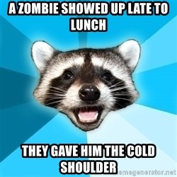 Lame Pun Coon - A zombie showed up late to lunch they gave him the cold shoulder