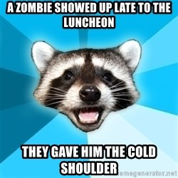 Lame Pun Coon - A zombie showed up late to the luncheon they gave him the cold shoulder