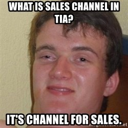 really high guy - What is sales channel in TIA? IT's CHANNEL FOR SALES.