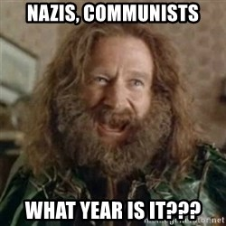 What Year - Nazis, communists What year is it???