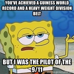 I'll have you know Spongebob - YOU've achieved a GUINESs world record and a heavy weight division belt But I was the pilot of the 9/11