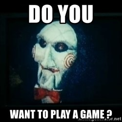SAW - I wanna play a game - do you  want to play a game ?