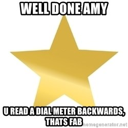 Gold Star Jimmy - well done amy u read a dial meter backwards, thats fab