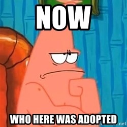 Patrick Wtf? - Now Who here was adopted