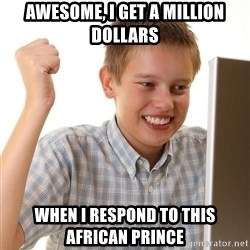 First Day on the internet kid - Awesome, i GET A MILLION DOLLARS WHEN I RESPOND TO THIS AFRICAN PRINCE