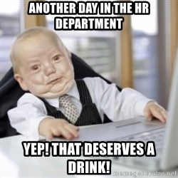 Working Babby - Another day in the HR Department Yep! That deserves a drink!
