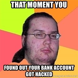 gordo granudo - that moment you found out your bank account got hacked